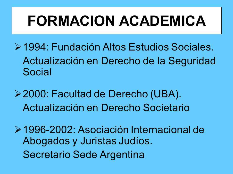 FORMACION ACADEMICA 1994: Fundación Altos Estudios Sociales. Actualización en Derecho de la Seguridad Social 2000: Facultad de Derecho (UBA). Actualiz