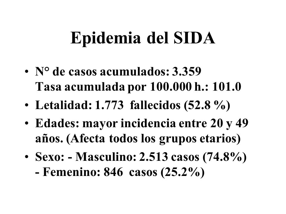 Epidemia del SIDA N° de casos acumulados: 3.359 Tasa acumulada por 100.000 h.: 101.0 Letalidad: 1.773 fallecidos (52.8 %) Edades: mayor incidencia entre 20 y 49 años.