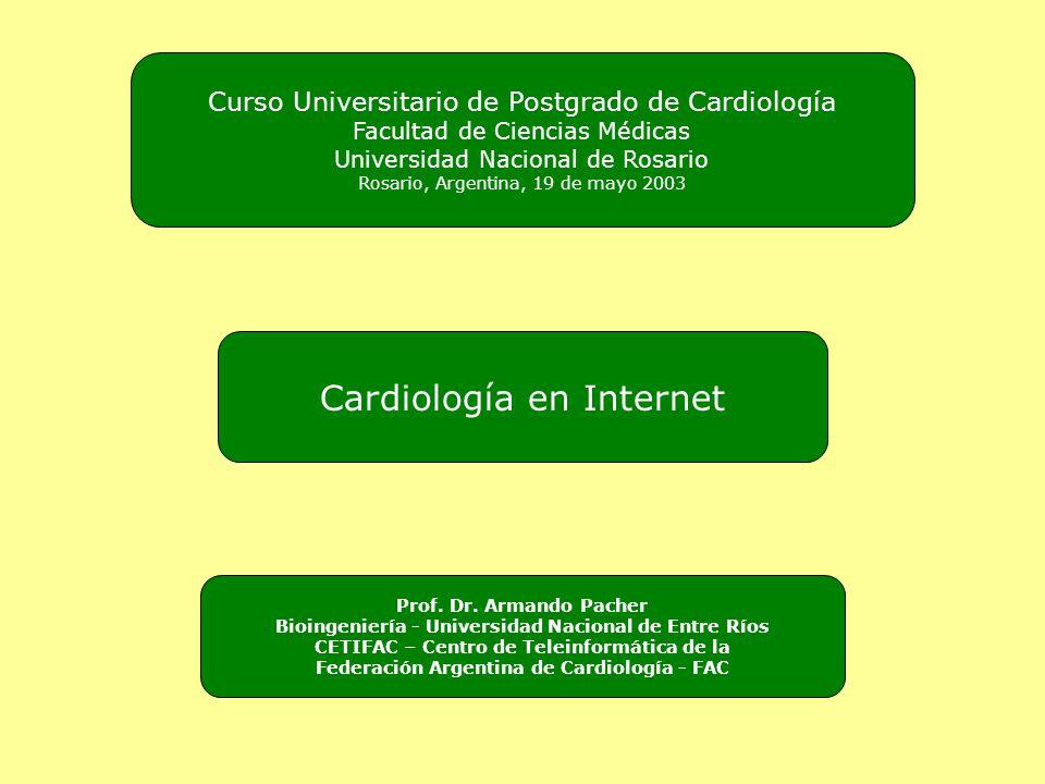 Cardiología en Internet Curso Universitario de Postgrado de Cardiología Facultad de Ciencias Médicas Universidad Nacional de Rosario Rosario, Argentina, 19 de mayo 2003 Prof.
