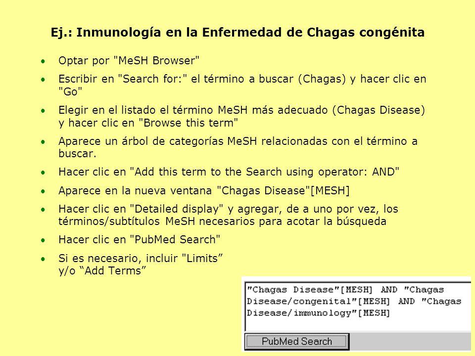 Ej.: Inmunología en la Enfermedad de Chagas congénita Optar por MeSH Browser Escribir en Search for: el término a buscar (Chagas) y hacer clic en Go Elegir en el listado el término MeSH más adecuado (Chagas Disease) y hacer clic en Browse this term Aparece un árbol de categorías MeSH relacionadas con el término a buscar.
