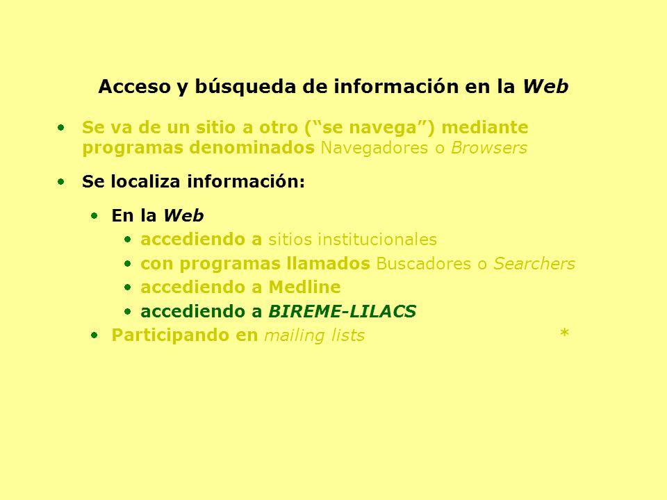 Acceso y búsqueda de información en la Web Se va de un sitio a otro (se navega) mediante programas denominados Navegadores o Browsers Se localiza información: En la Web accediendo a sitios institucionales con programas llamados Buscadores o Searchers accediendo a Medline accediendo a BIREME-LILACS Participando en mailing lists *