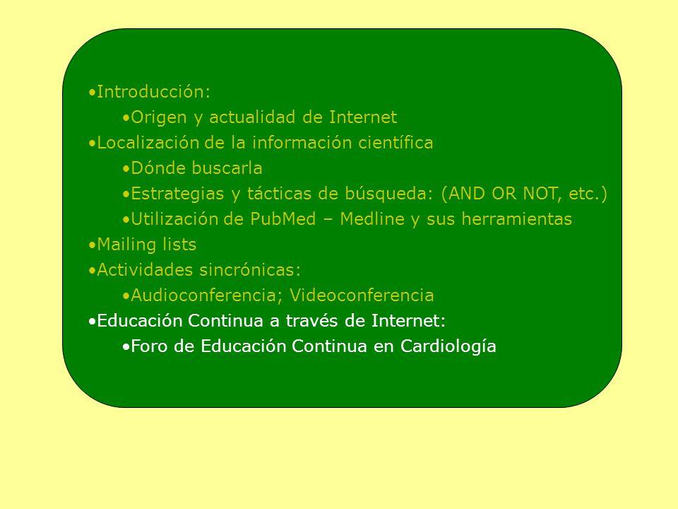 Introducción: Origen y actualidad de Internet Localización de la información científica Dónde buscarla Estrategias y tácticas de búsqueda: (AND OR NOT, etc.) Utilización de PubMed – Medline y sus herramientas Mailing lists Actividades sincrónicas: Audioconferencia; Videoconferencia Educación Continua a través de Internet: Foro de Educación Continua en Cardiología