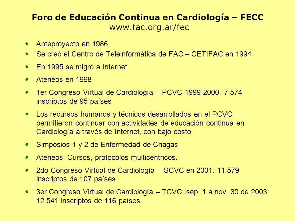 Foro de Educación Continua en Cardiología – FECC www.fac.org.ar/fec Anteproyecto en 1986 Se creó el Centro de Teleinformática de FAC – CETIFAC en 1994 En 1995 se migró a Internet Ateneos en 1998 1er Congreso Virtual de Cardiología – PCVC 1999-2000: 7.574 inscriptos de 95 países Los recursos humanos y técnicos desarrollados en el PCVC permitieron continuar con actividades de educación continua en Cardiología a través de Internet, con bajo costo.