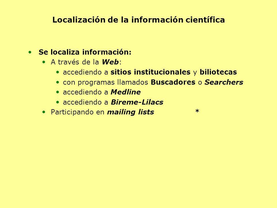 Localización de la información científica Se localiza información: A través de la Web: accediendo a sitios institucionales y biliotecas con programas llamados Buscadores o Searchers accediendo a Medline accediendo a Bireme-Lilacs Participando en mailing lists*