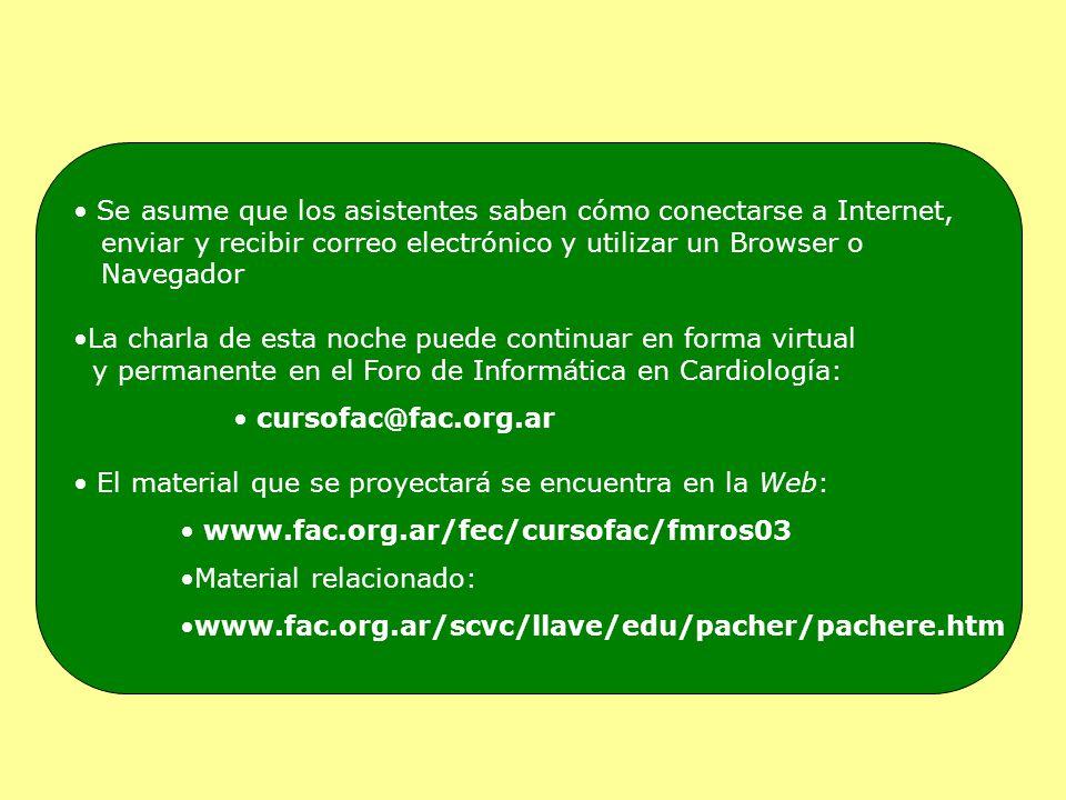 Se asume que los asistentes saben cómo conectarse a Internet, enviar y recibir correo electrónico y utilizar un Browser o Navegador La charla de esta noche puede continuar en forma virtual y permanente en el Foro de Informática en Cardiología: cursofac@fac.org.ar El material que se proyectará se encuentra en la Web: www.fac.org.ar/fec/cursofac/fmros03 Material relacionado: www.fac.org.ar/scvc/llave/edu/pacher/pachere.htm