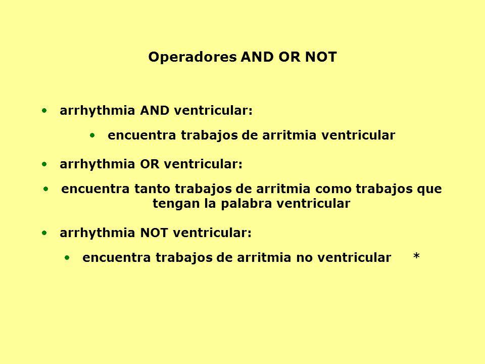 Operadores AND OR NOT arrhythmia AND ventricular: encuentra trabajos de arritmia ventricular arrhythmia OR ventricular: encuentra tanto trabajos de arritmia como trabajos que tengan la palabra ventricular arrhythmia NOT ventricular: encuentra trabajos de arritmia no ventricular *
