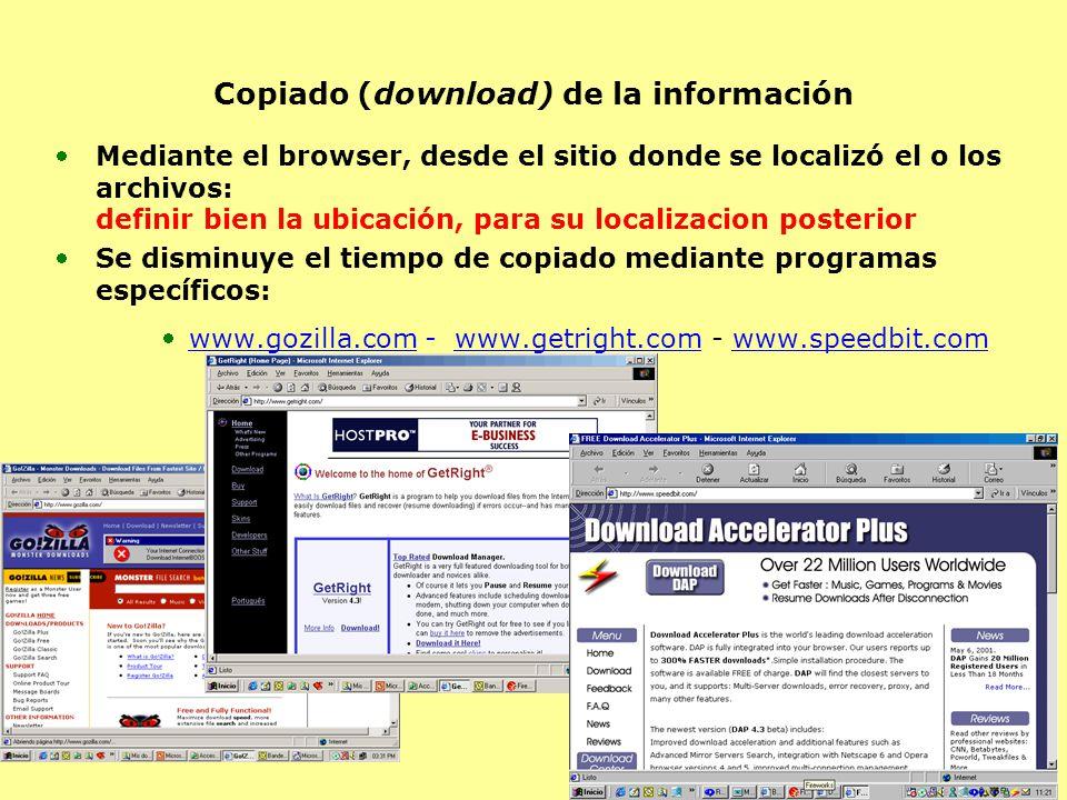 Copiado (download) de la información Mediante el browser, desde el sitio donde se localizó el o los archivos: definir bien la ubicación, para su localizacion posterior Se disminuye el tiempo de copiado mediante programas específicos: www.gozilla.com - www.getright.com - www.speedbit.com
