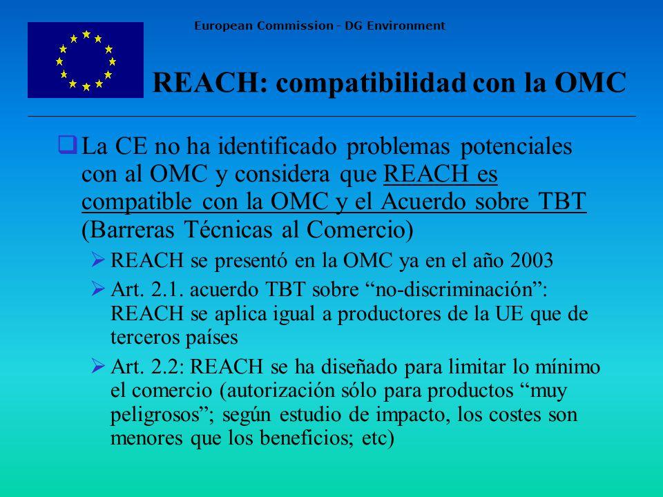 European Commission - DG Environment REACH: compatibilidad con la OMC La CE no ha identificado problemas potenciales con al OMC y considera que REACH es compatible con la OMC y el Acuerdo sobre TBT (Barreras Técnicas al Comercio) REACH se presentó en la OMC ya en el año 2003 Art.