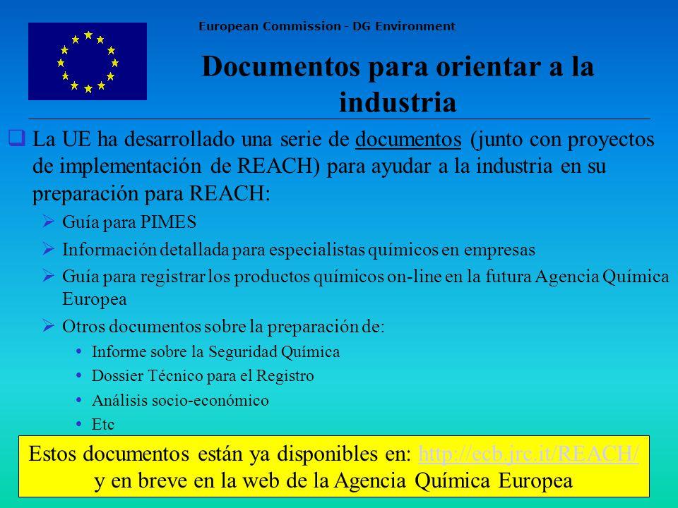European Commission - DG Environment Documentos para orientar a la industria La UE ha desarrollado una serie de documentos (junto con proyectos de implementación de REACH) para ayudar a la industria en su preparación para REACH: Guía para PIMES Información detallada para especialistas químicos en empresas Guía para registrar los productos químicos on-line en la futura Agencia Química Europea Otros documentos sobre la preparación de: Informe sobre la Seguridad Química Dossier Técnico para el Registro Análisis socio-económico Etc Estos documentos están ya disponibles en: http://ecb.jrc.it/REACH/ y en breve en la web de la Agencia Química Europeahttp://ecb.jrc.it/REACH/