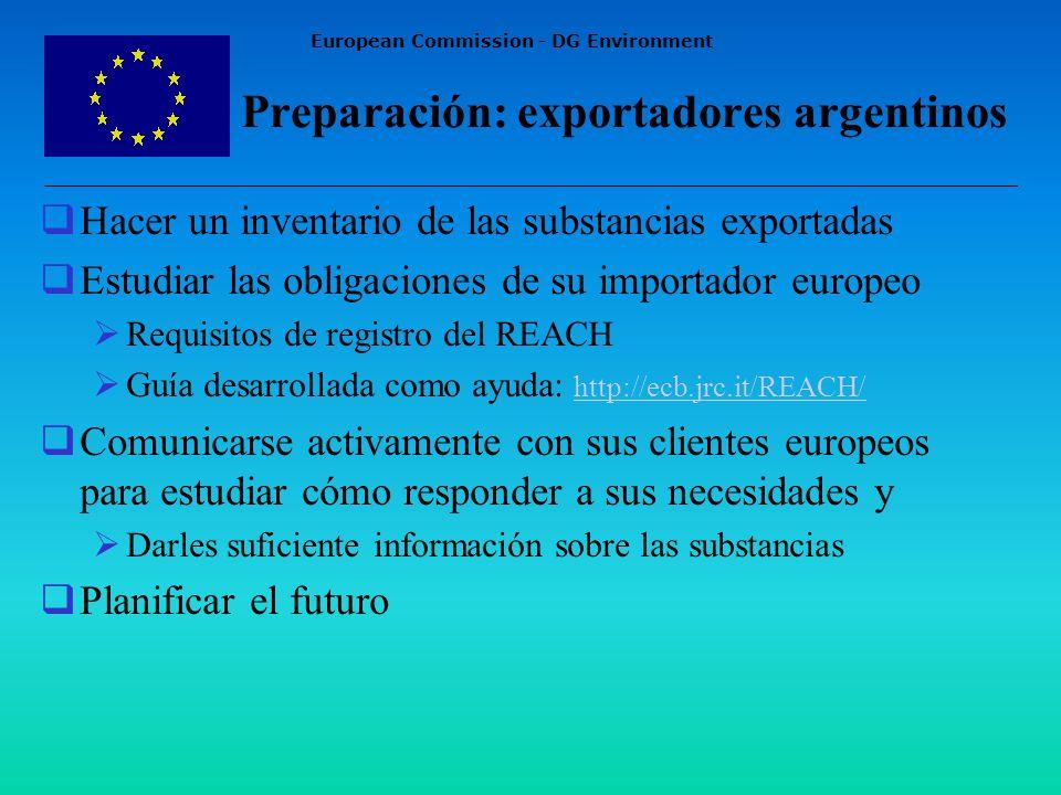 European Commission - DG Environment Preparación: exportadores argentinos Hacer un inventario de las substancias exportadas Estudiar las obligaciones de su importador europeo Requisitos de registro del REACH Guía desarrollada como ayuda: http://ecb.jrc.it/REACH/http://ecb.jrc.it/REACH/ Comunicarse activamente con sus clientes europeos para estudiar cómo responder a sus necesidades y Darles suficiente información sobre las substancias Planificar el futuro
