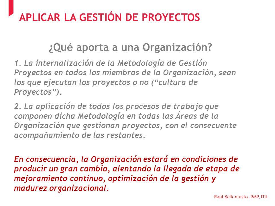 Raúl Bellomusto, PMP, ITIL ¿Qué aporta a una Organización? 1. La internalización de la Metodología de Gestión Proyectos en todos los miembros de la Or