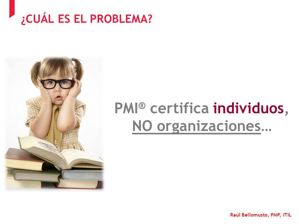 Raúl Bellomusto, PMP, ITIL PMI ® certifica individuos, NO organizaciones… ¿CUÁL ES EL PROBLEMA?