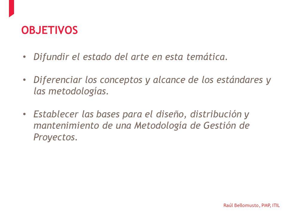 Raúl Bellomusto, PMP, ITIL OBJETIVOS Difundir el estado del arte en esta temática. Diferenciar los conceptos y alcance de los estándares y las metodol