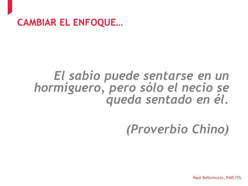 Raúl Bellomusto, PMP, ITIL El sabio puede sentarse en un hormiguero, pero sólo el necio se queda sentado en él. (Proverbio Chino) CAMBIAR EL ENFOQUE…