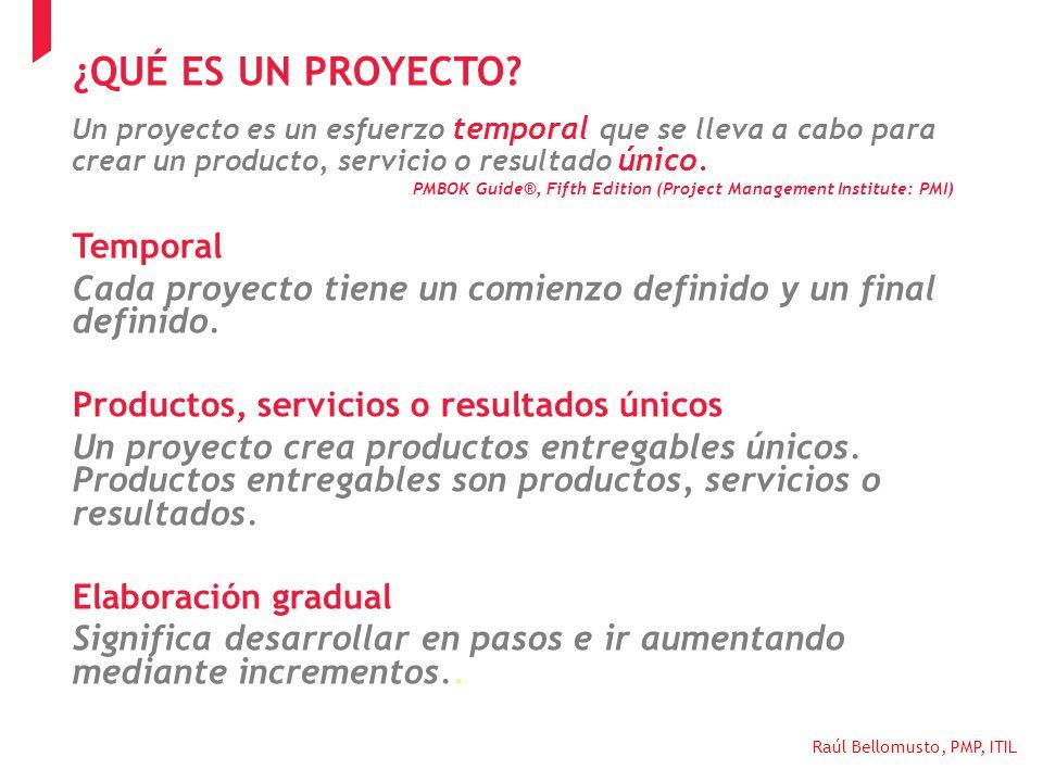 Raúl Bellomusto, PMP, ITIL Un proyecto es un esfuerzo temporal que se lleva a cabo para crear un producto, servicio o resultado único. PMBOK Guide®, F
