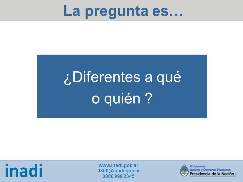 ¿Diferentes a qué o quién ? La pregunta es… www.inadi.gob.ar 0800@inadi.gob.ar 0800 999 2345