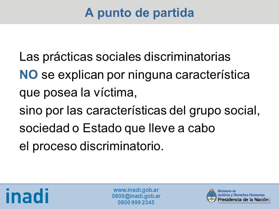 A punto de partida Las prácticas sociales discriminatorias NO se explican por ninguna característica que posea la víctima, sino por las características del grupo social, sociedad o Estado que lleve a cabo el proceso discriminatorio.