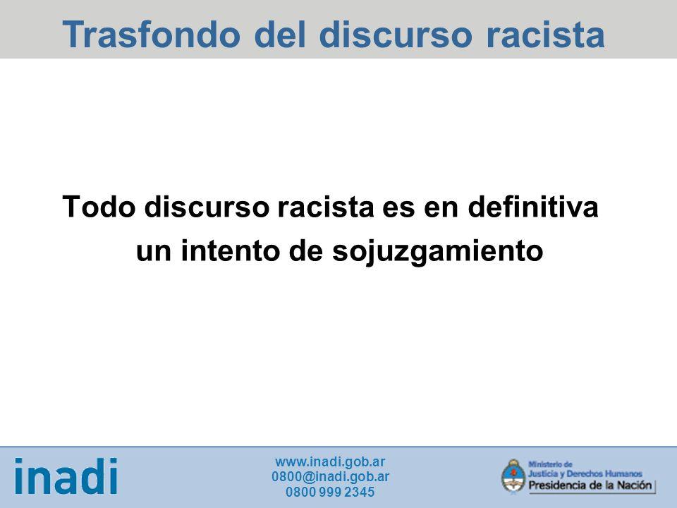 Todo discurso racista es en definitiva un intento de sojuzgamiento www.inadi.gob.ar 0800@inadi.gob.ar 0800 999 2345 Trasfondo del discurso racista
