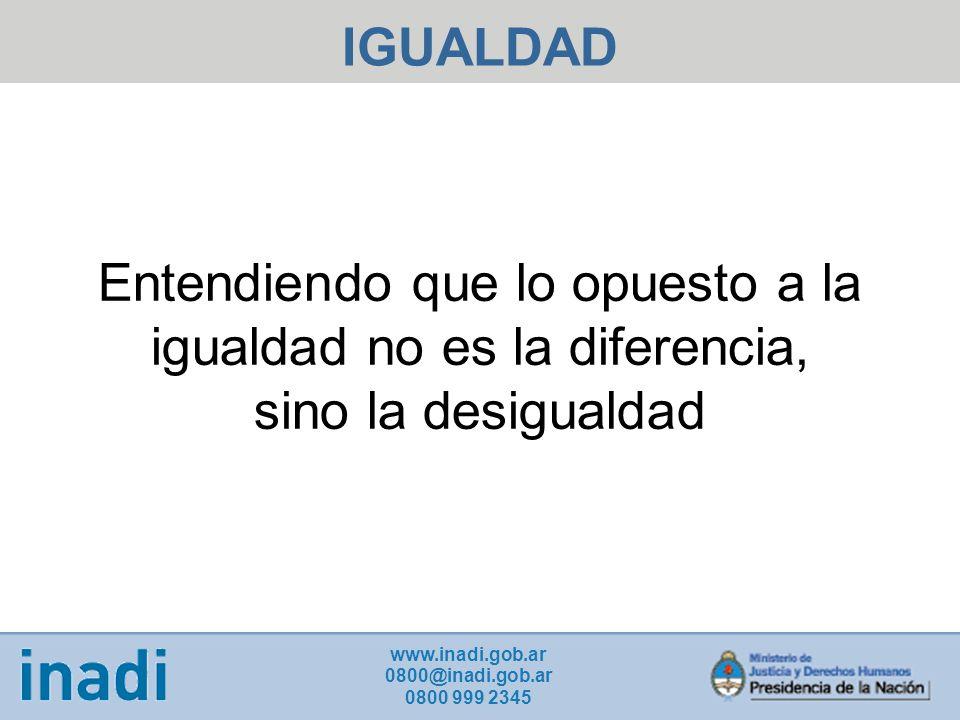 IGUALDAD www.inadi.gob.ar 0800@inadi.gob.ar 0800 999 2345 Entendiendo que lo opuesto a la igualdad no es la diferencia, sino la desigualdad