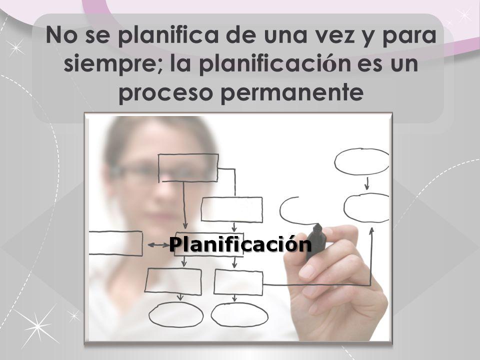 No se planifica de una vez y para siempre; la planificaci ó n es un proceso permanente