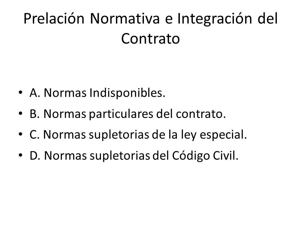 Prelación Normativa e Integración del Contrato A. Normas Indisponibles. B. Normas particulares del contrato. C. Normas supletorias de la ley especial.