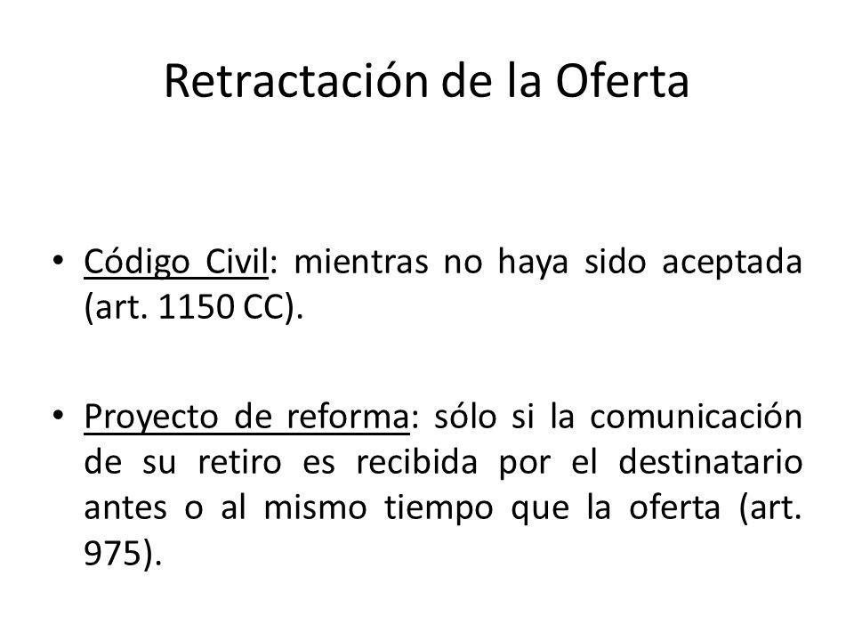 Retractación de la Oferta Código Civil: mientras no haya sido aceptada (art. 1150 CC). Proyecto de reforma: sólo si la comunicación de su retiro es re
