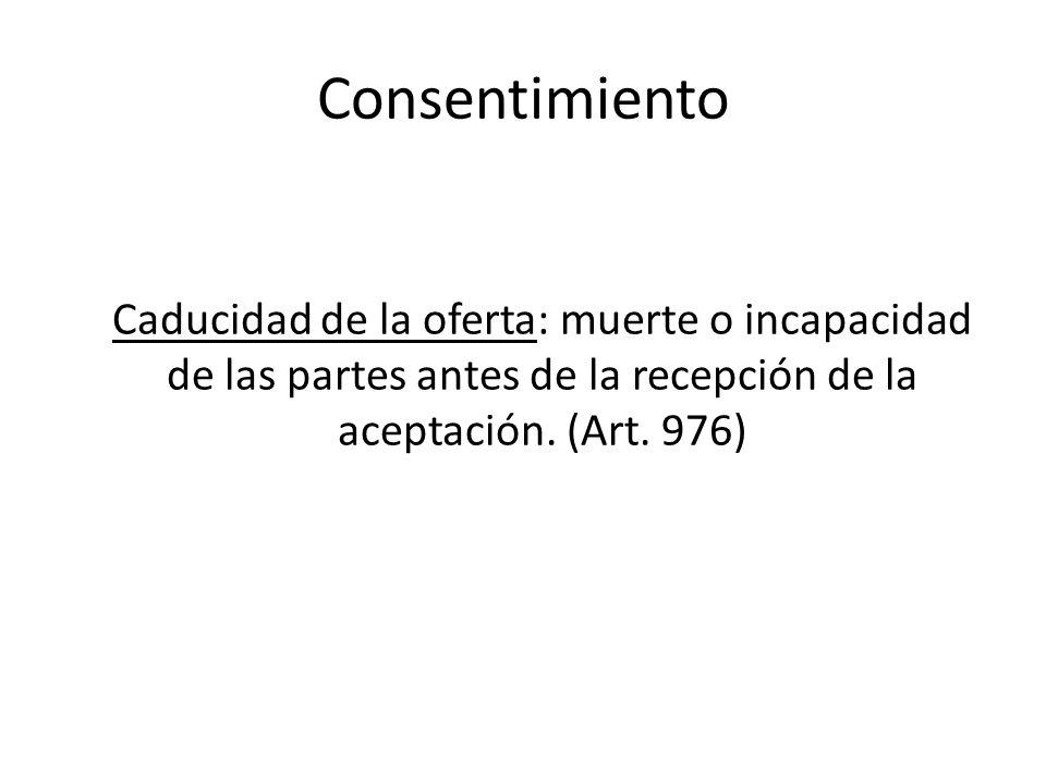 Consentimiento Caducidad de la oferta: muerte o incapacidad de las partes antes de la recepción de la aceptación. (Art. 976)