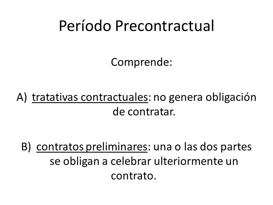 Período Precontractual Comprende: A)tratativas contractuales: no genera obligación de contratar. B)contratos preliminares: una o las dos partes se obl