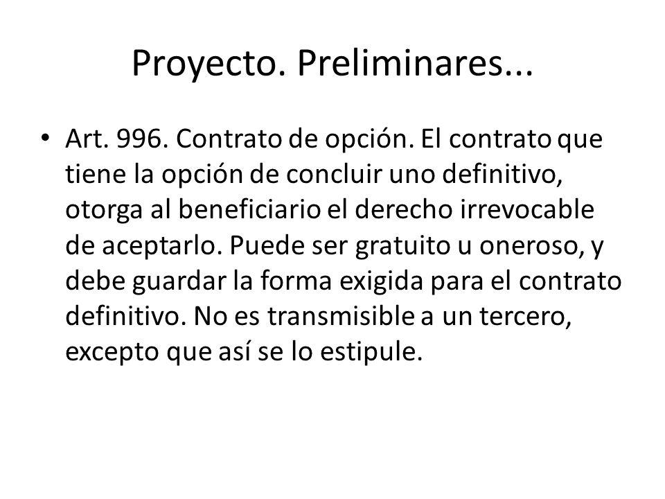 Proyecto. Preliminares... Art. 996. Contrato de opción. El contrato que tiene la opción de concluir uno definitivo, otorga al beneficiario el derecho