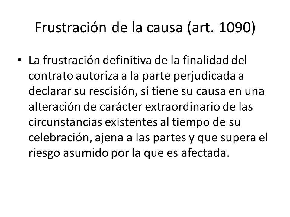 Frustración de la causa (art. 1090) La frustración definitiva de la finalidad del contrato autoriza a la parte perjudicada a declarar su rescisión, si