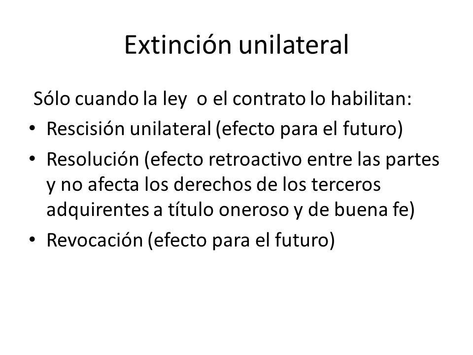 Extinción unilateral Sólo cuando la ley o el contrato lo habilitan: Rescisión unilateral (efecto para el futuro) Resolución (efecto retroactivo entre