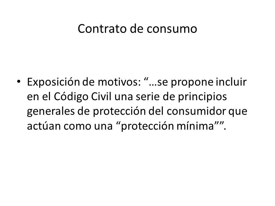 Contrato de consumo Exposición de motivos: …se propone incluir en el Código Civil una serie de principios generales de protección del consumidor que a