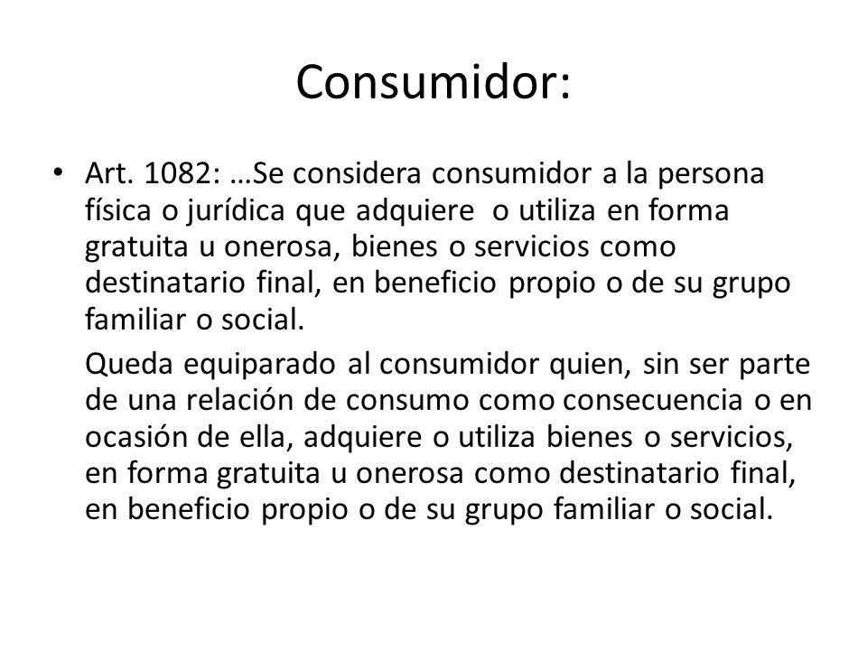 Consumidor: Art. 1082: …Se considera consumidor a la persona física o jurídica que adquiere o utiliza en forma gratuita u onerosa, bienes o servicios