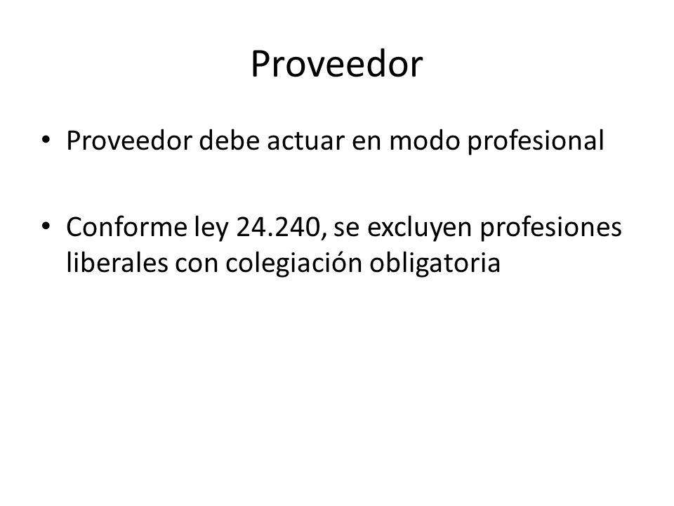 Proveedor Proveedor debe actuar en modo profesional Conforme ley 24.240, se excluyen profesiones liberales con colegiación obligatoria