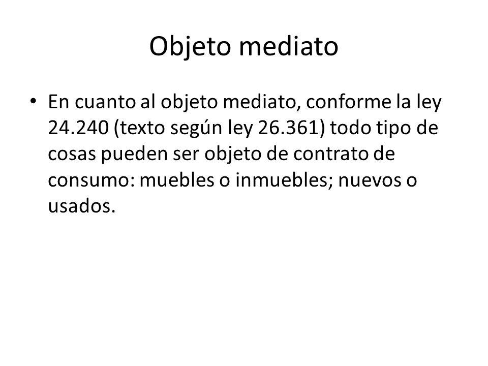 Objeto mediato En cuanto al objeto mediato, conforme la ley 24.240 (texto según ley 26.361) todo tipo de cosas pueden ser objeto de contrato de consum