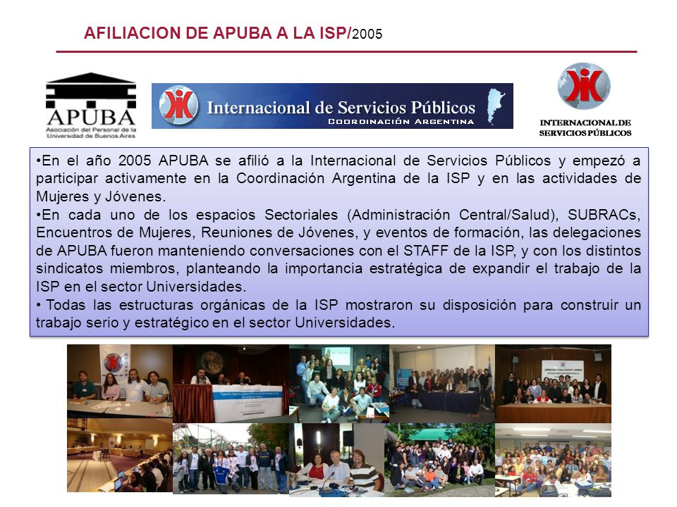 AFILIACION DE APUBA A LA ISP/ 2005 En el año 2005 APUBA se afilió a la Internacional de Servicios Públicos y empezó a participar activamente en la Coo