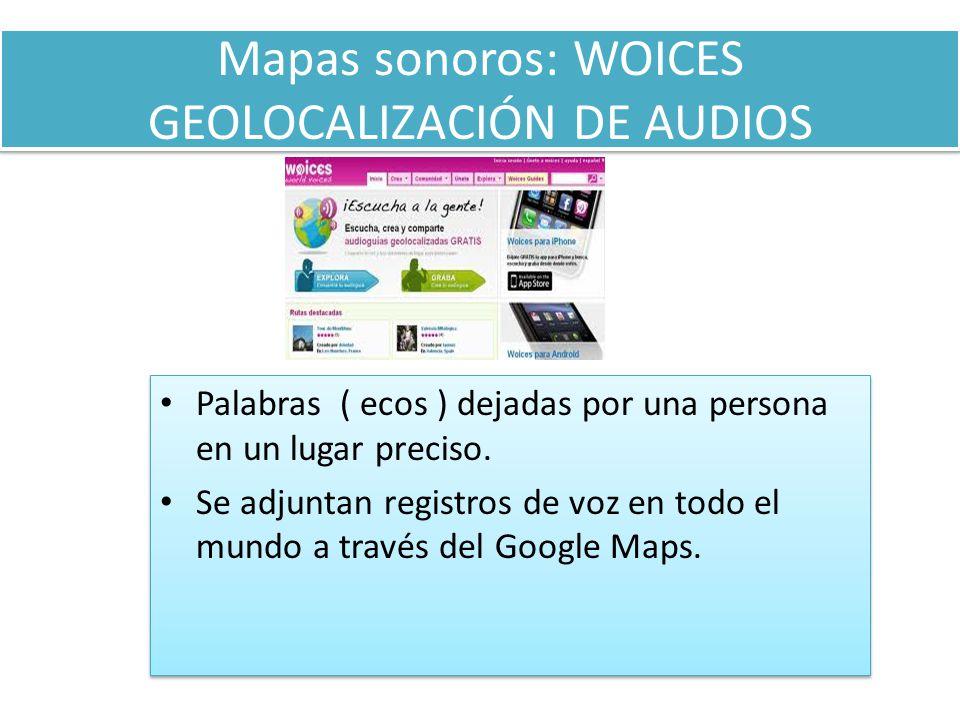 Mapas sonoros: WOICES GEOLOCALIZACIÓN DE AUDIOS Palabras ( ecos ) dejadas por una persona en un lugar preciso.