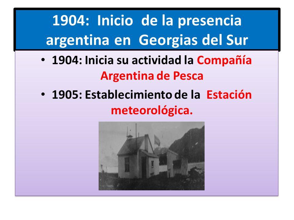 1904: Inicio de la presencia argentina en Georgias del Sur 1904: Inicia su actividad la Compañía Argentina de Pesca 1905: Establecimiento de la Estación meteorológica.