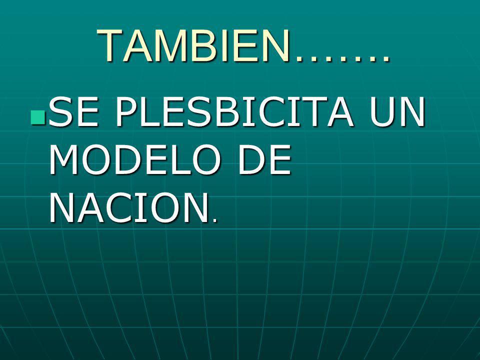 TAMBIEN……. TAMBIEN……. SE PLESBICITA UN MODELO DE NACION. SE PLESBICITA UN MODELO DE NACION.