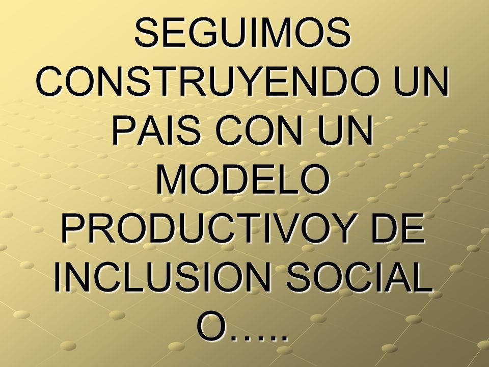 SEGUIMOS CONSTRUYENDO UN PAIS CON UN MODELO PRODUCTIVOY DE INCLUSION SOCIAL O…..