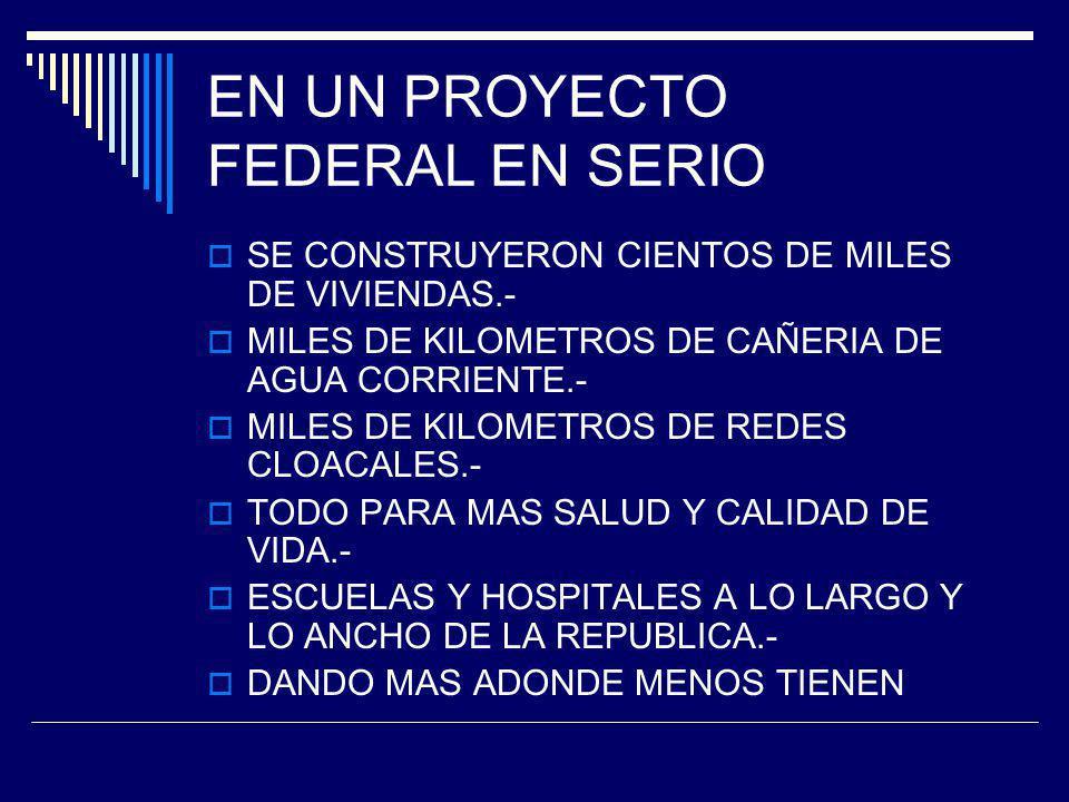 EN UN PROYECTO FEDERAL EN SERIO SE CONSTRUYERON CIENTOS DE MILES DE VIVIENDAS.- MILES DE KILOMETROS DE CAÑERIA DE AGUA CORRIENTE.- MILES DE KILOMETROS DE REDES CLOACALES.- TODO PARA MAS SALUD Y CALIDAD DE VIDA.- ESCUELAS Y HOSPITALES A LO LARGO Y LO ANCHO DE LA REPUBLICA.- DANDO MAS ADONDE MENOS TIENEN