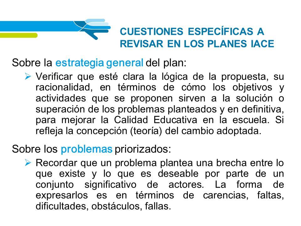 CUESTIONES ESPECÍFICAS A REVISAR EN LOS PLANES IACE Sobre la estrategia general del plan: Verificar que esté clara la lógica de la propuesta, su racio