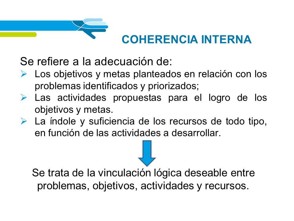 COHERENCIA INTERNA Se refiere a la adecuación de: Los objetivos y metas planteados en relación con los problemas identificados y priorizados; Las acti