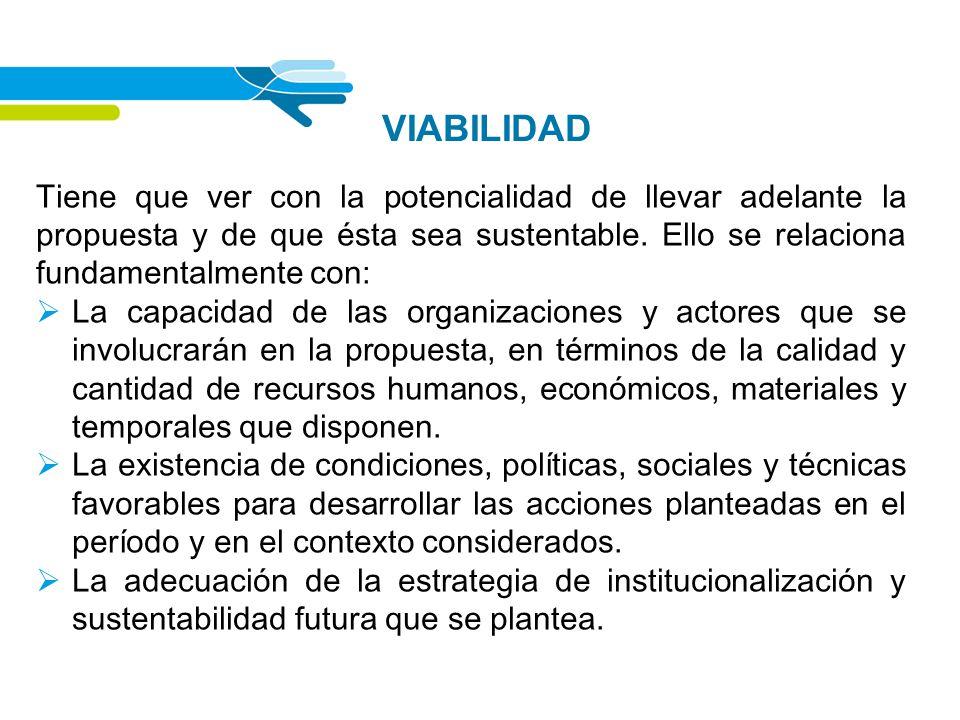 VIABILIDAD Tiene que ver con la potencialidad de llevar adelante la propuesta y de que ésta sea sustentable. Ello se relaciona fundamentalmente con: L
