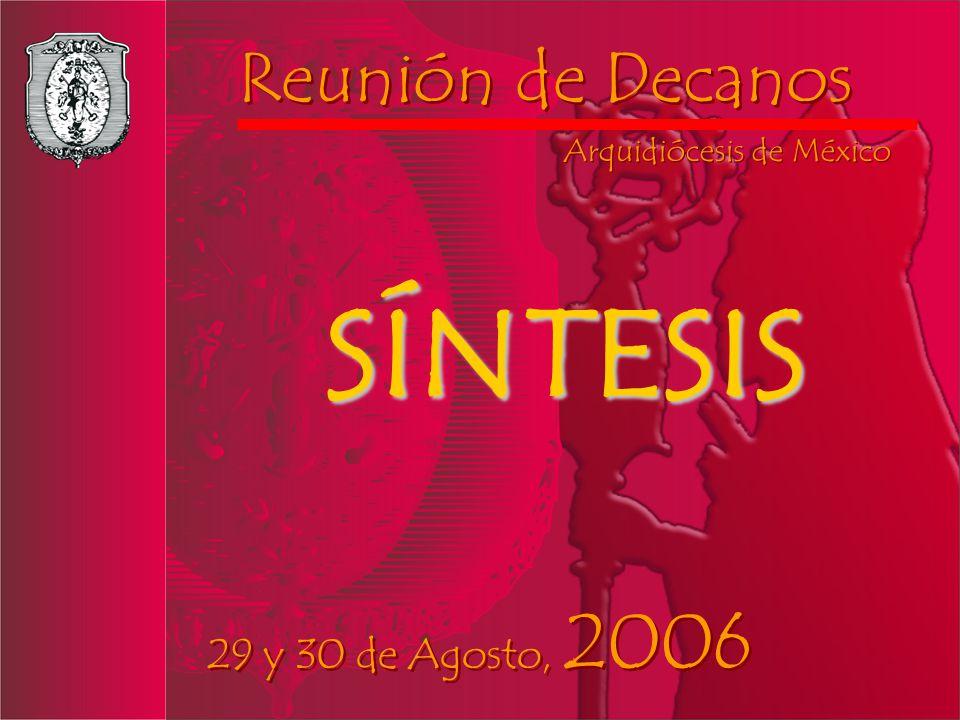 Reunión de Decanos Reunión de Decanos Arquidiócesis de México Arquidiócesis de México 29 y 30 de Agosto, 2006 29 y 30 de Agosto, 2006 SÍNTESIS
