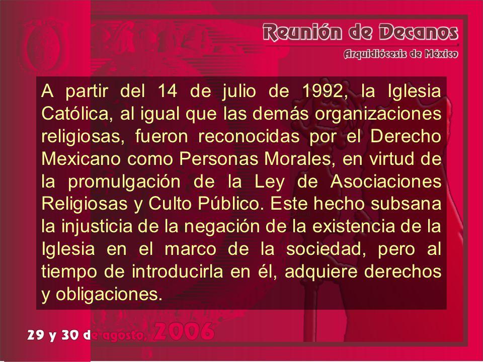 A partir del 14 de julio de 1992, la Iglesia Católica, al igual que las demás organizaciones religiosas, fueron reconocidas por el Derecho Mexicano co