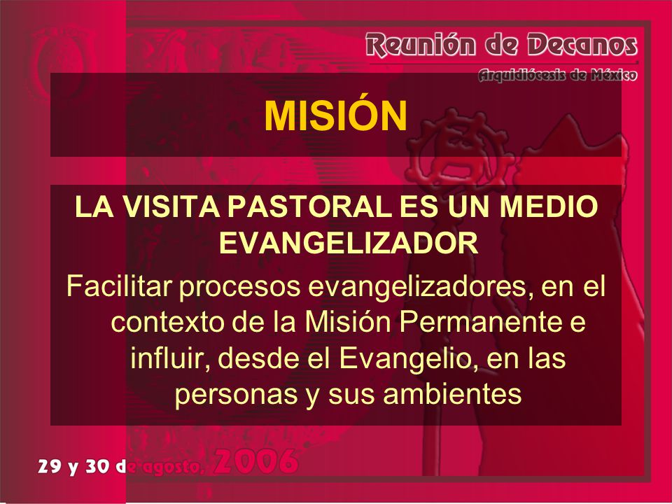 MISIÓN LA VISITA PASTORAL ES UN MEDIO EVANGELIZADOR Facilitar procesos evangelizadores, en el contexto de la Misión Permanente e influir, desde el Eva