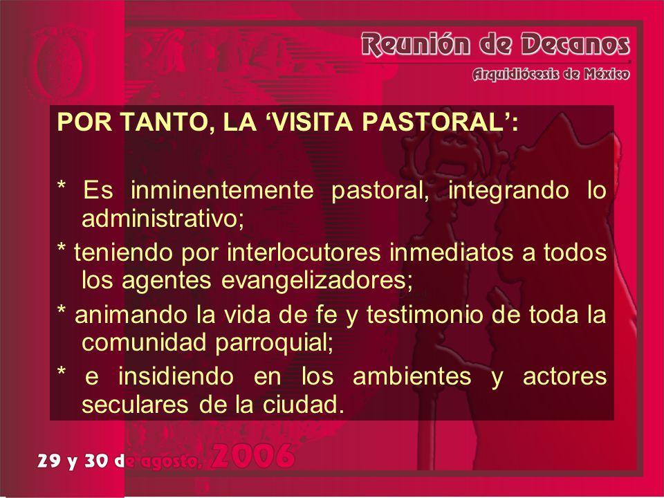 POR TANTO, LA VISITA PASTORAL : * Es inminentemente pastoral, integrando lo administrativo; * teniendo por interlocutores inmediatos a todos los agent