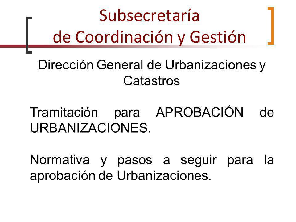 Subsecretaría de Coordinación y Gestión Dirección General de Urbanizaciones y Catastros Tramitación para APROBACIÓN de URBANIZACIONES. Normativa y pas