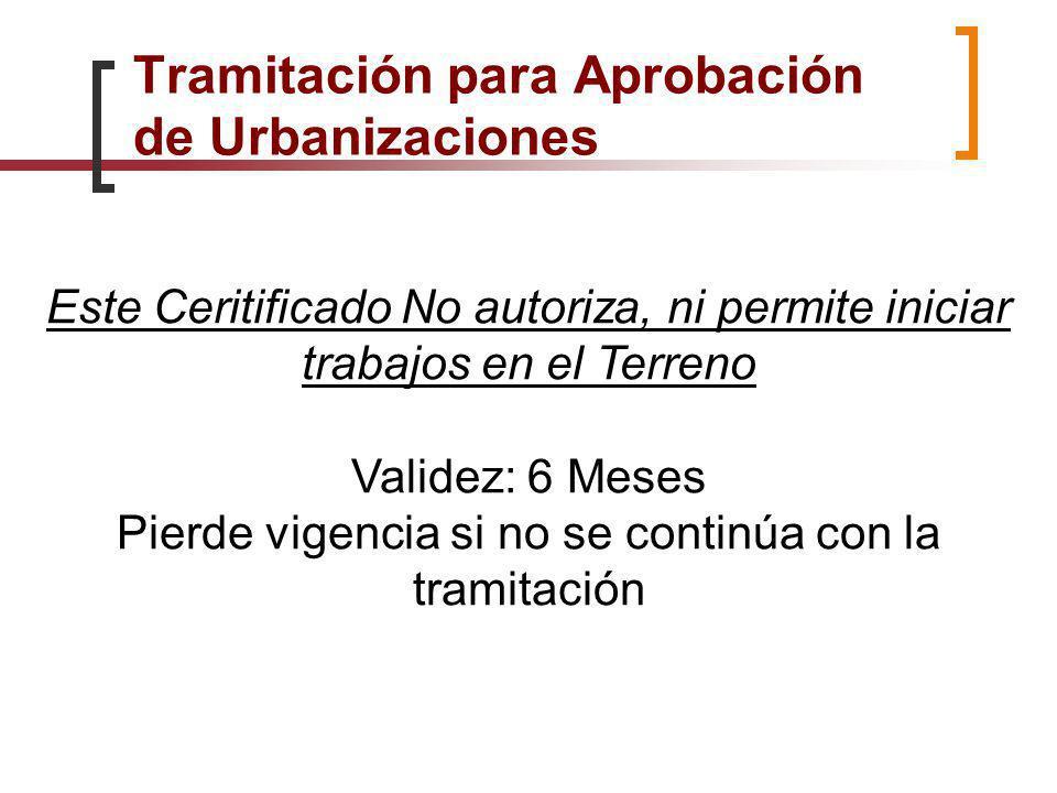 Tramitación para Aprobación de Urbanizaciones Este Ceritificado No autoriza, ni permite iniciar trabajos en el Terreno Validez: 6 Meses Pierde vigenci